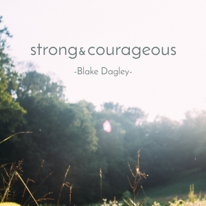 Strong and Courageous by Blake Dagley